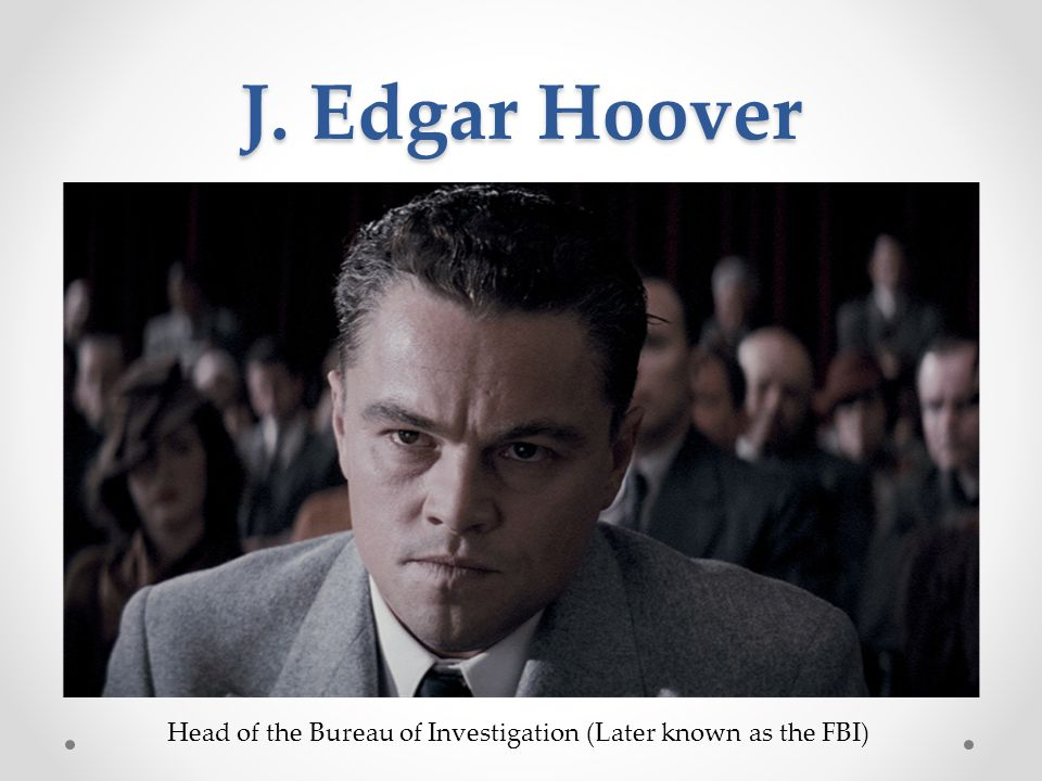 J. Edgar Hoover Head of the Bureau of Investigation (Later known as the FBI)