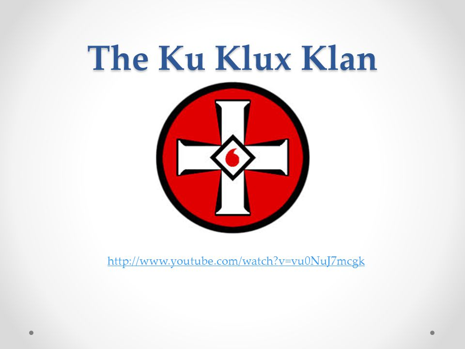 The Ku Klux Klan http://www.youtube.com/watch v=vu0NuJ7mcgk