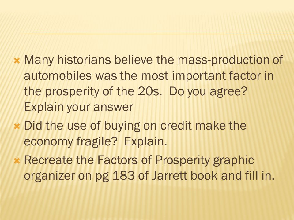 Many historians believe the mass-production of automobiles was the most important factor in the prosperity of the 20s. Do you agree Explain your answer