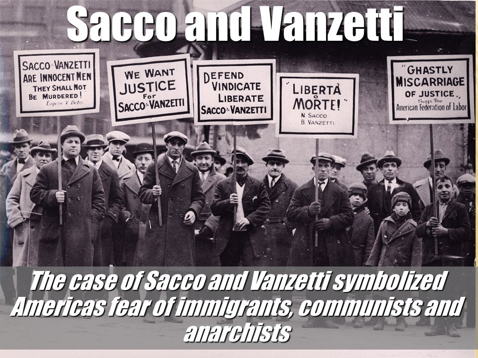 Sacco and Vanzetti The case of Sacco and Vanzetti symbolized Americas fear of immigrants, communists and anarchists.