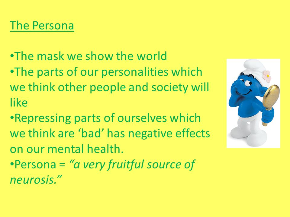 The Persona The mask we show the world. The parts of our personalities which we think other people and society will like.