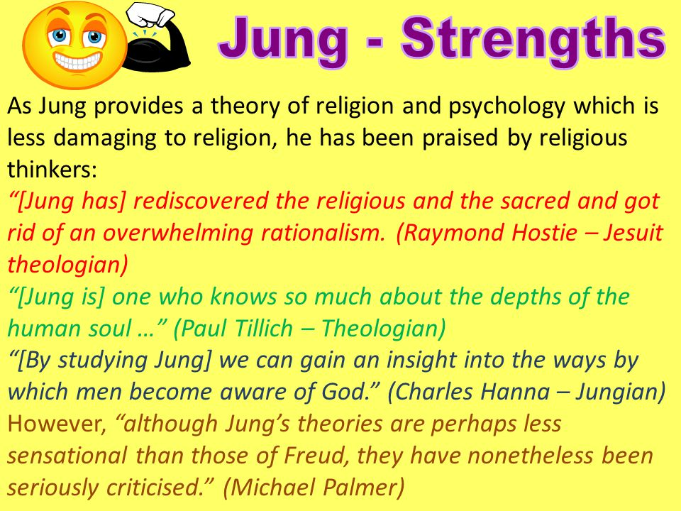 Jung - Strengths As Jung provides a theory of religion and psychology which is less damaging to religion, he has been praised by religious thinkers: