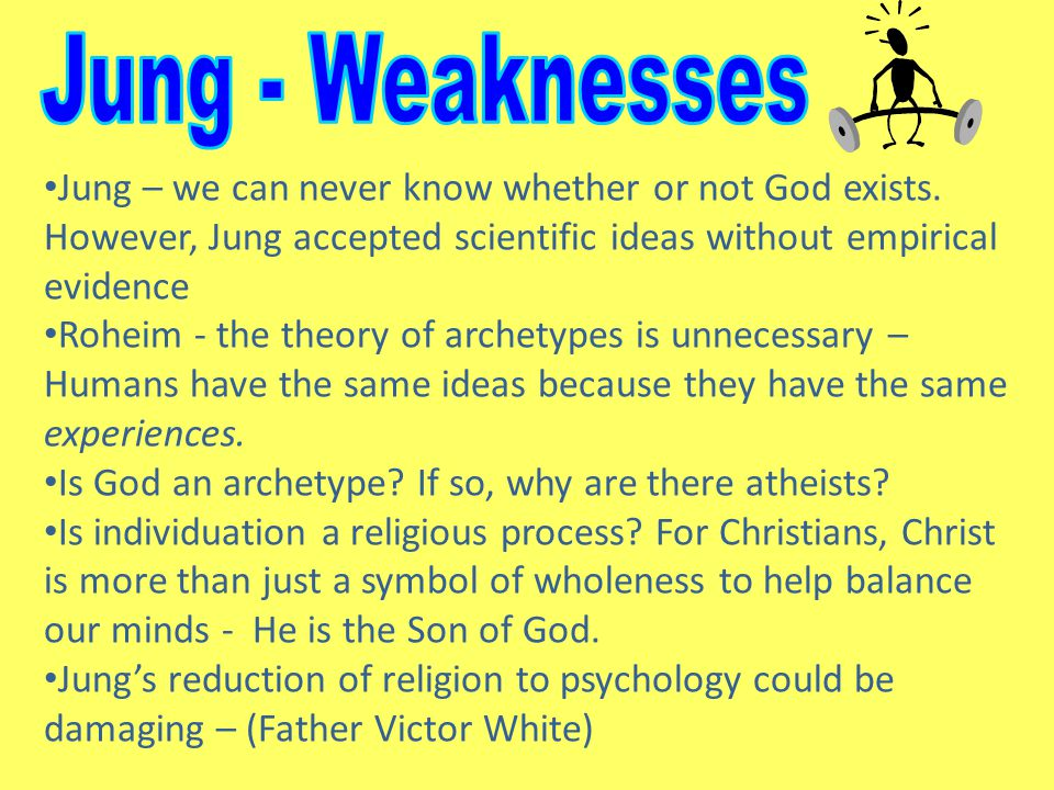Jung - Weaknesses Jung – we can never know whether or not God exists. However, Jung accepted scientific ideas without empirical evidence.