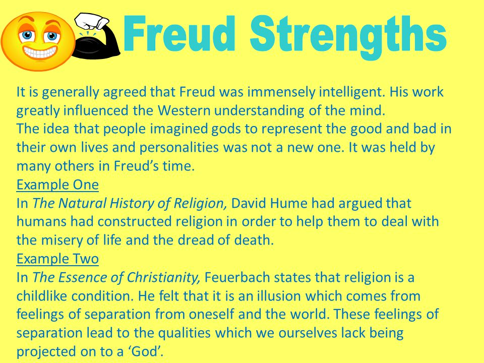 Freud Strengths It is generally agreed that Freud was immensely intelligent. His work greatly influenced the Western understanding of the mind.