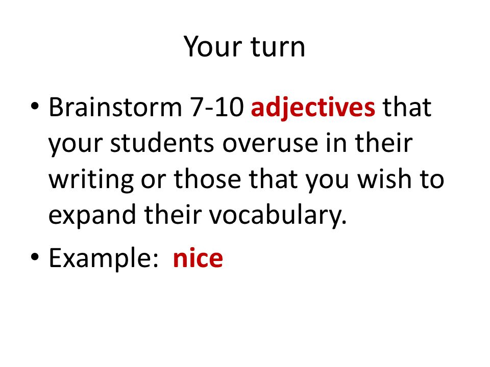 Your turn Brainstorm 7-10 adjectives that your students overuse in their writing or those that you wish to expand their vocabulary.