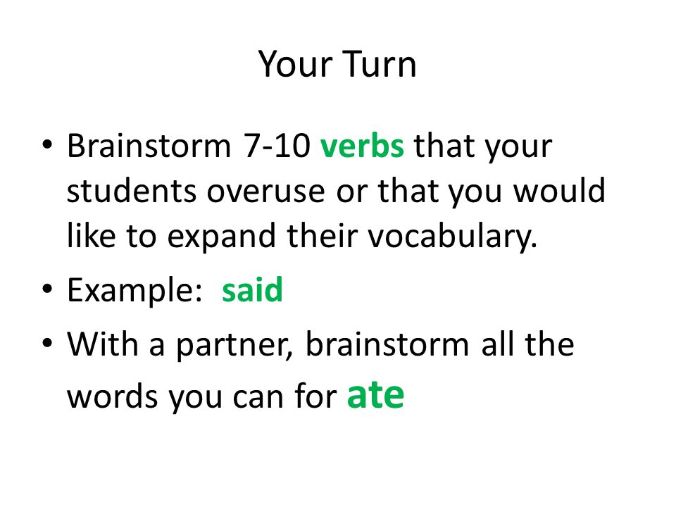 Your Turn Brainstorm 7-10 verbs that your students overuse or that you would like to expand their vocabulary.