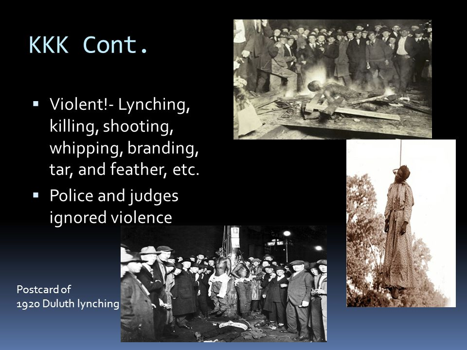 KKK Cont. Violent!- Lynching, killing, shooting, whipping, branding, tar, and feather, etc. Police and judges ignored violence.