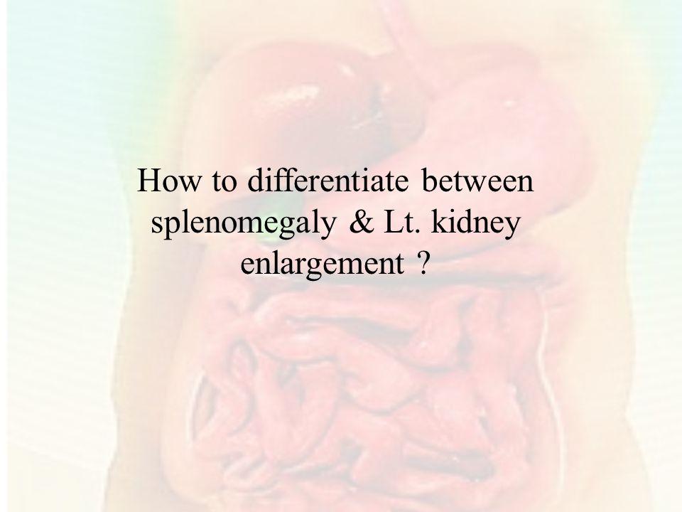 How to differentiate between splenomegaly & Lt. kidney enlargement