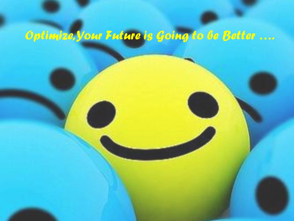 Optimize, Your Future is Going to be Better ….