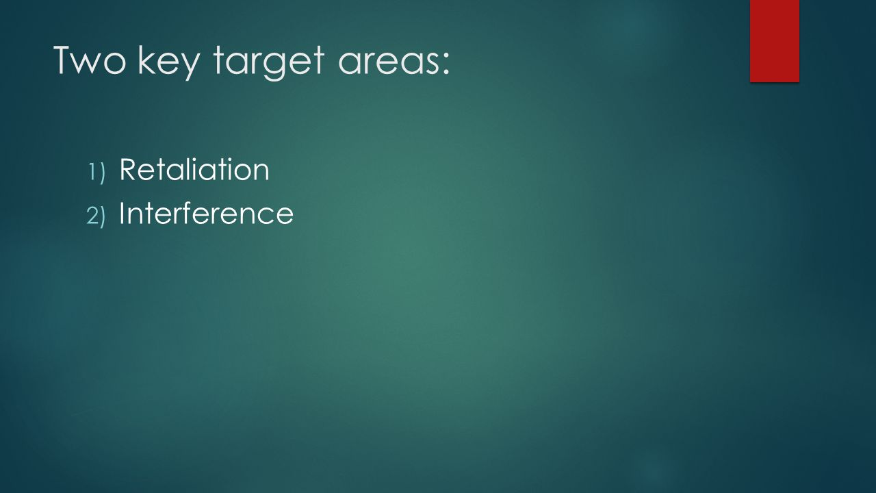 Two key target areas: Retaliation Interference