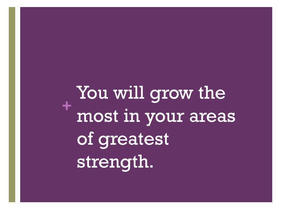 You will grow the most in your areas of greatest strength.