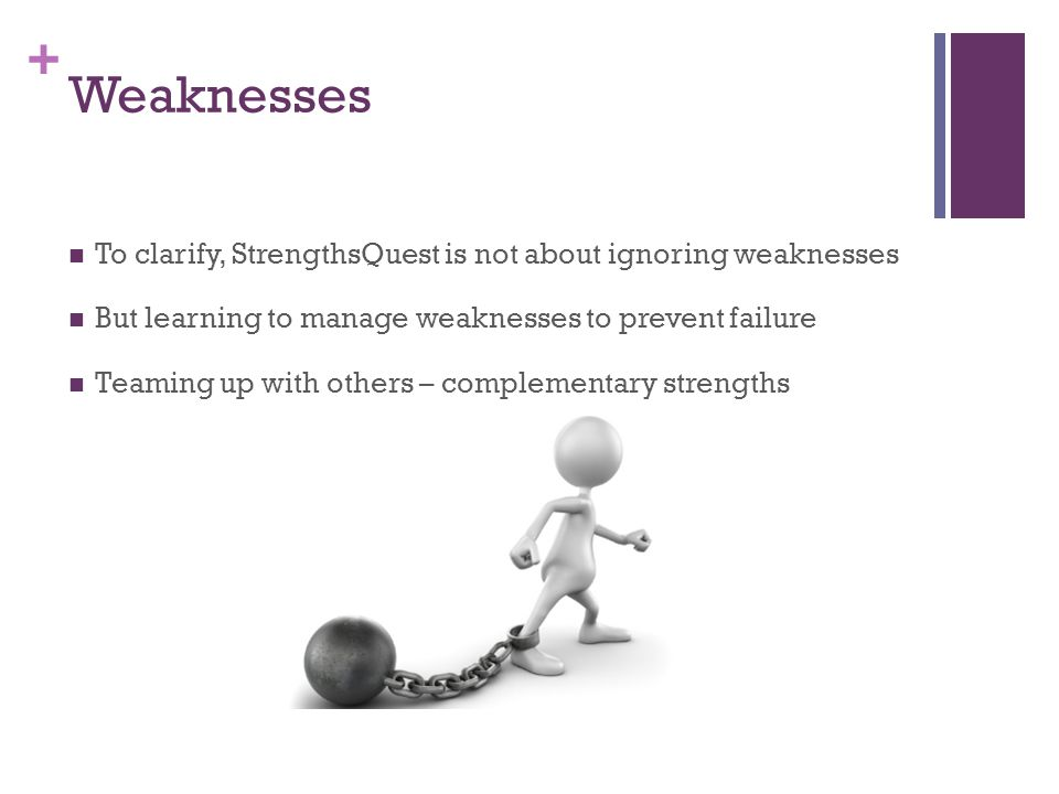 Weaknesses To clarify, StrengthsQuest is not about ignoring weaknesses
