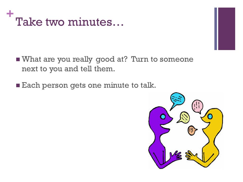 Take two minutes… What are you really good at. Turn to someone next to you and tell them.