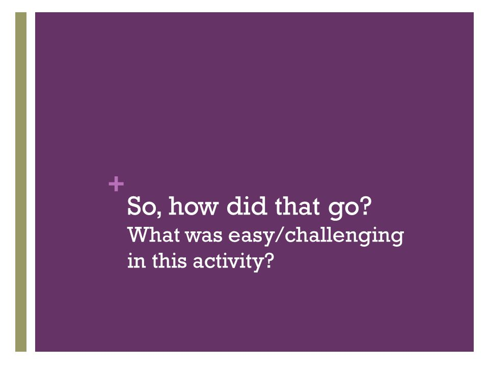 So, how did that go What was easy/challenging in this activity
