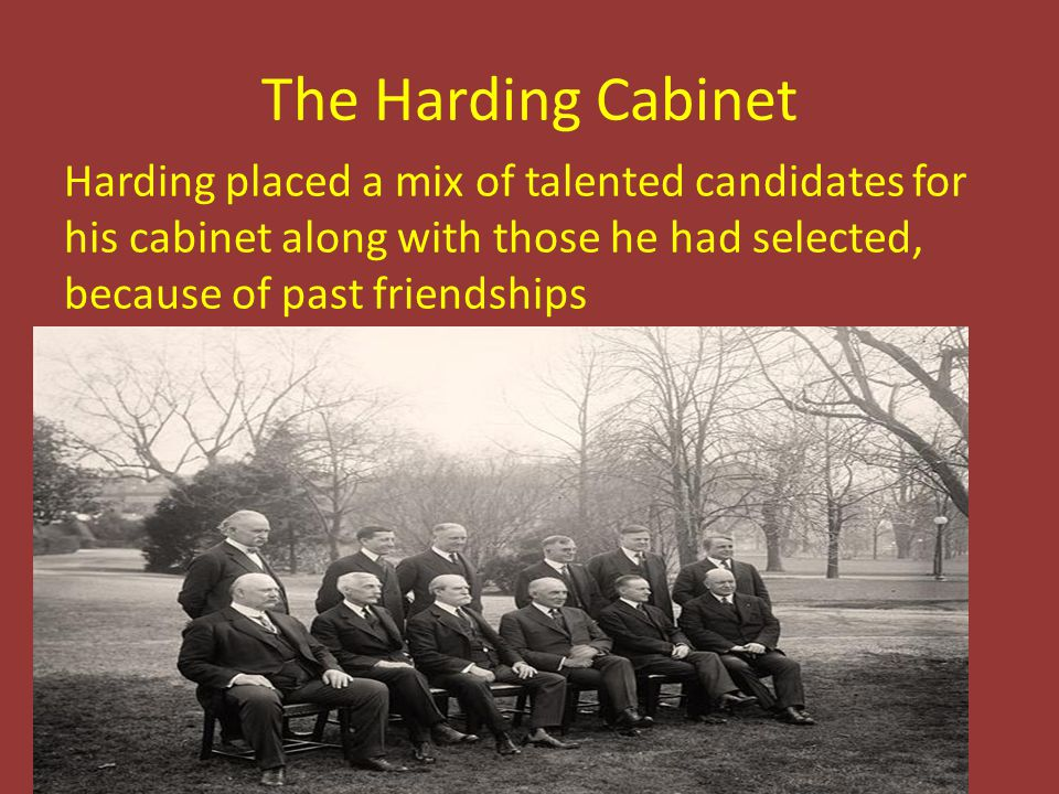 The Harding Cabinet Harding placed a mix of talented candidates for his cabinet along with those he had selected, because of past friendships.