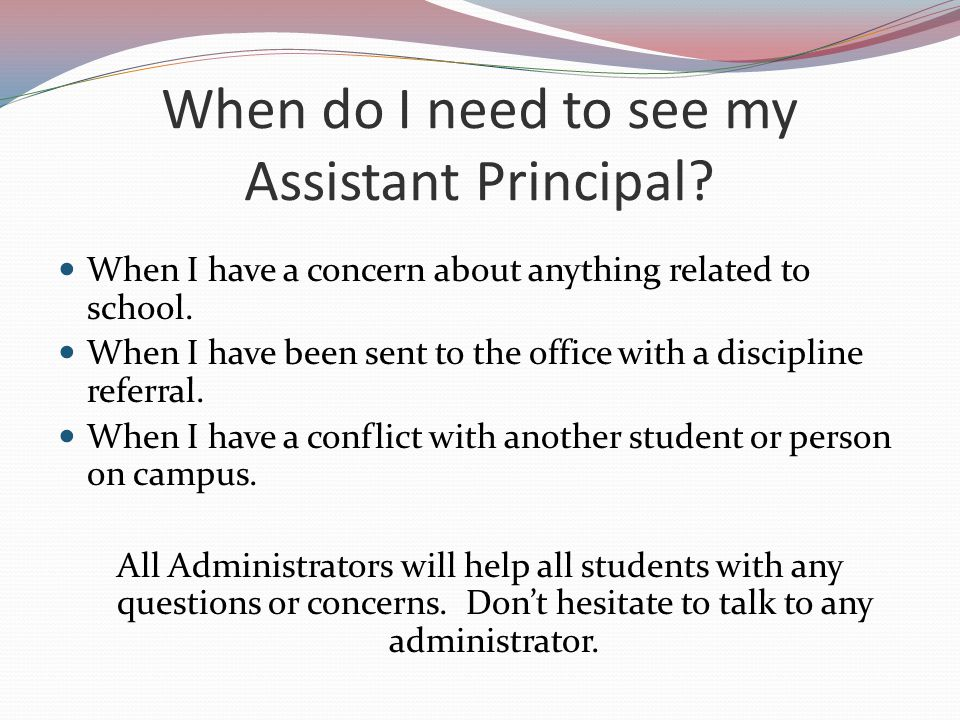 When do I need to see my Assistant Principal