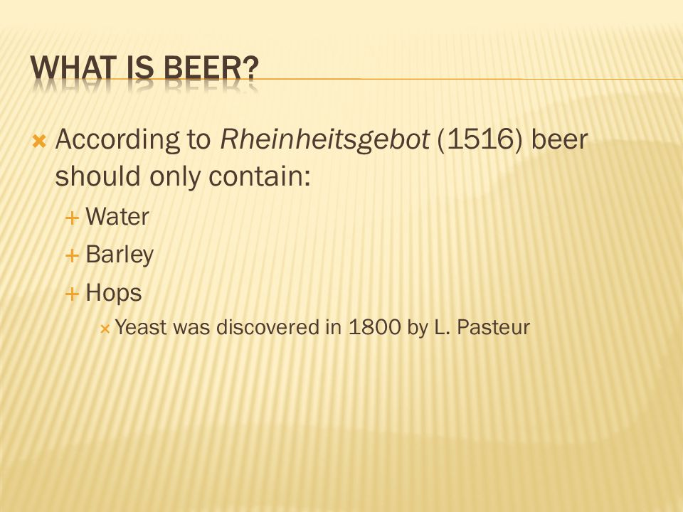 What is Beer According to Rheinheitsgebot (1516) beer should only contain: Water. Barley. Hops.