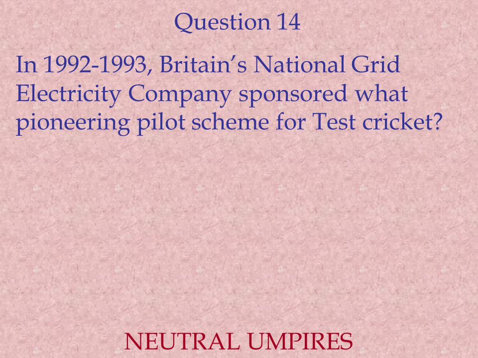 Question 14 In 1992-1993, Britain's National Grid Electricity Company sponsored what pioneering pilot scheme for Test cricket
