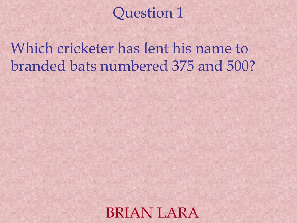 Question 1 Which cricketer has lent his name to branded bats numbered 375 and 500 BRIAN LARA