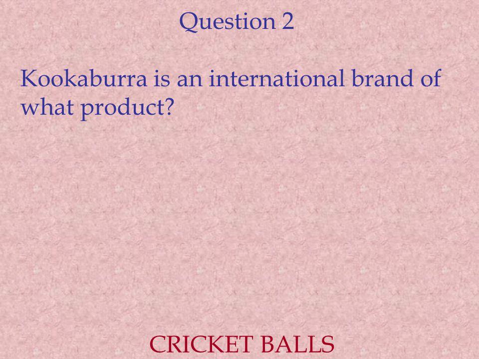 Question 2 Kookaburra is an international brand of what product CRICKET BALLS