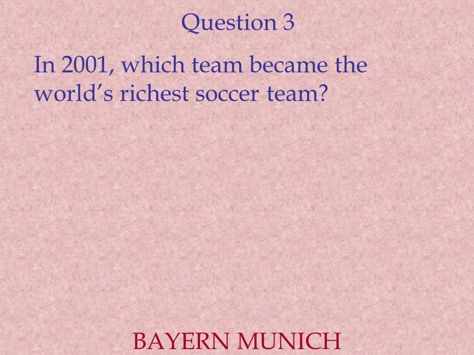 Question 3 In 2001, which team became the world's richest soccer team BAYERN MUNICH