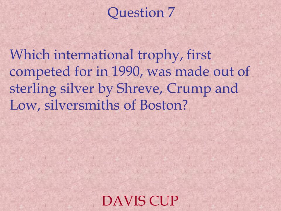 Question 7 Which international trophy, first competed for in 1990, was made out of sterling silver by Shreve, Crump and Low, silversmiths of Boston