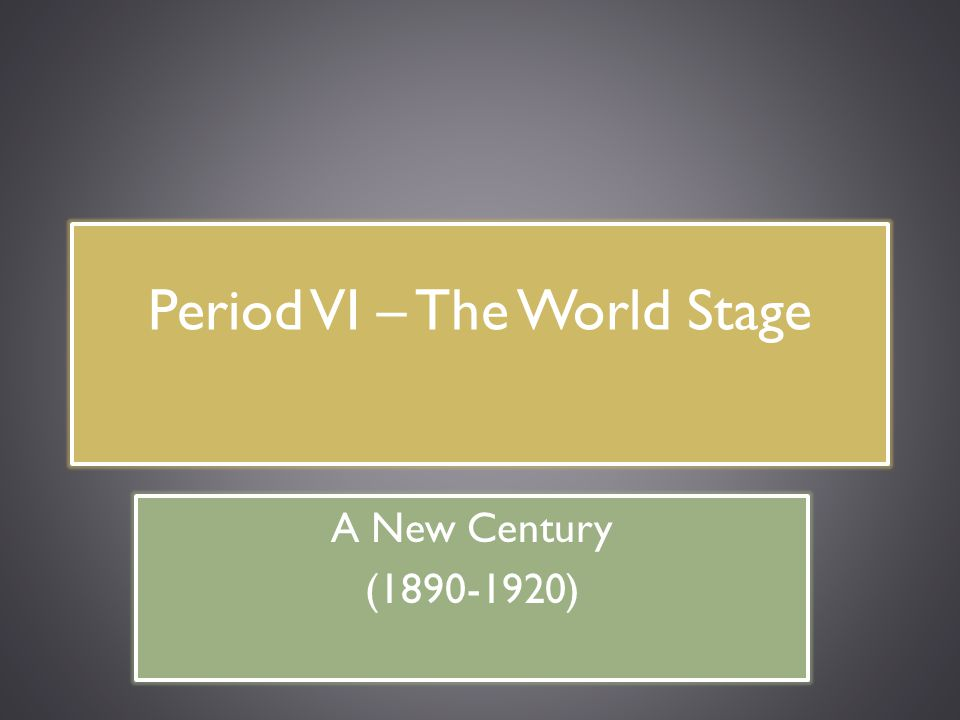 Period VI – The World Stage