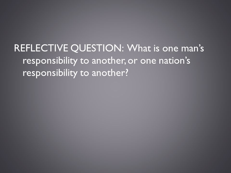 REFLECTIVE QUESTION: What is one man's responsibility to another, or one nation's responsibility to another