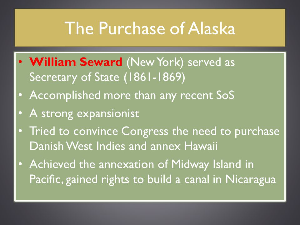 The Purchase of Alaska William Seward (New York) served as Secretary of State (1861-1869) Accomplished more than any recent SoS.
