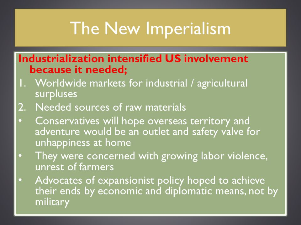 The New Imperialism Industrialization intensified US involvement because it needed; Worldwide markets for industrial / agricultural surpluses.