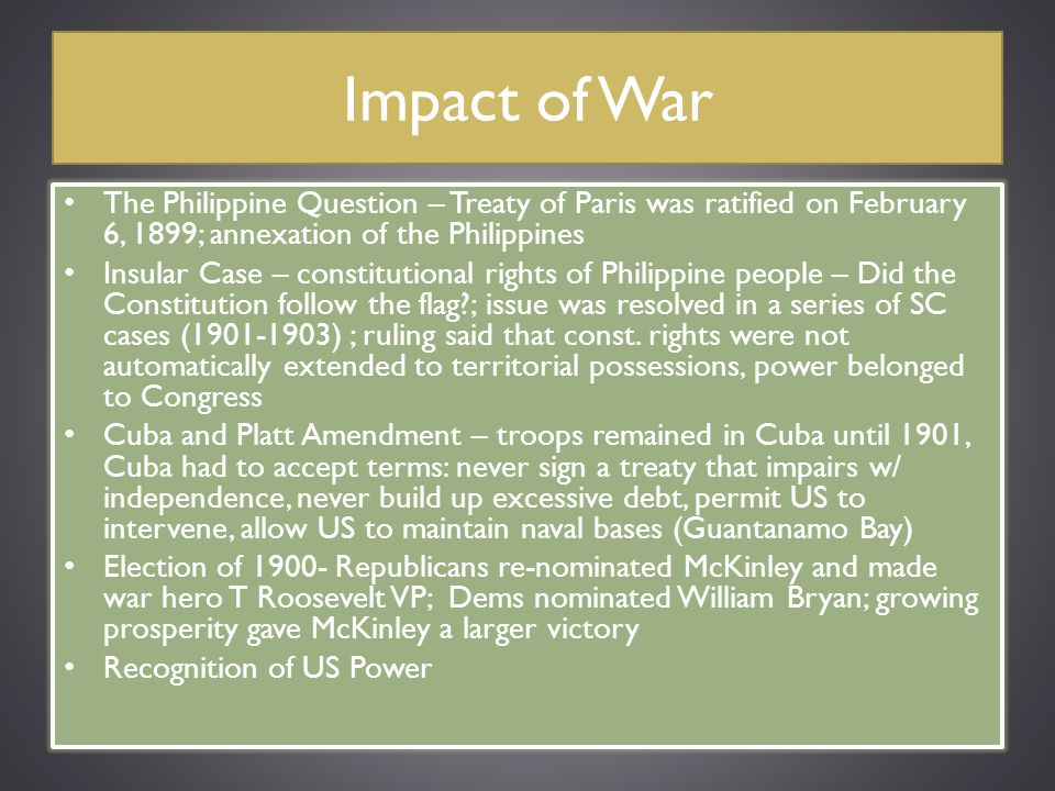 Impact of War The Philippine Question – Treaty of Paris was ratified on February 6, 1899; annexation of the Philippines.