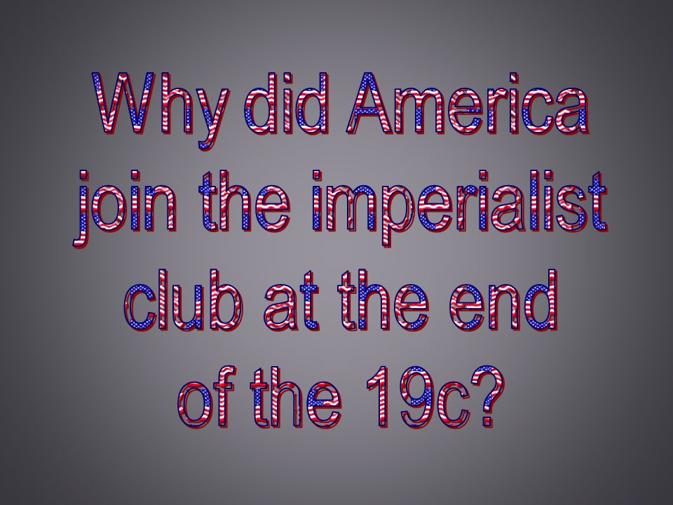 Why did America join the imperialist club at the end of the 19c