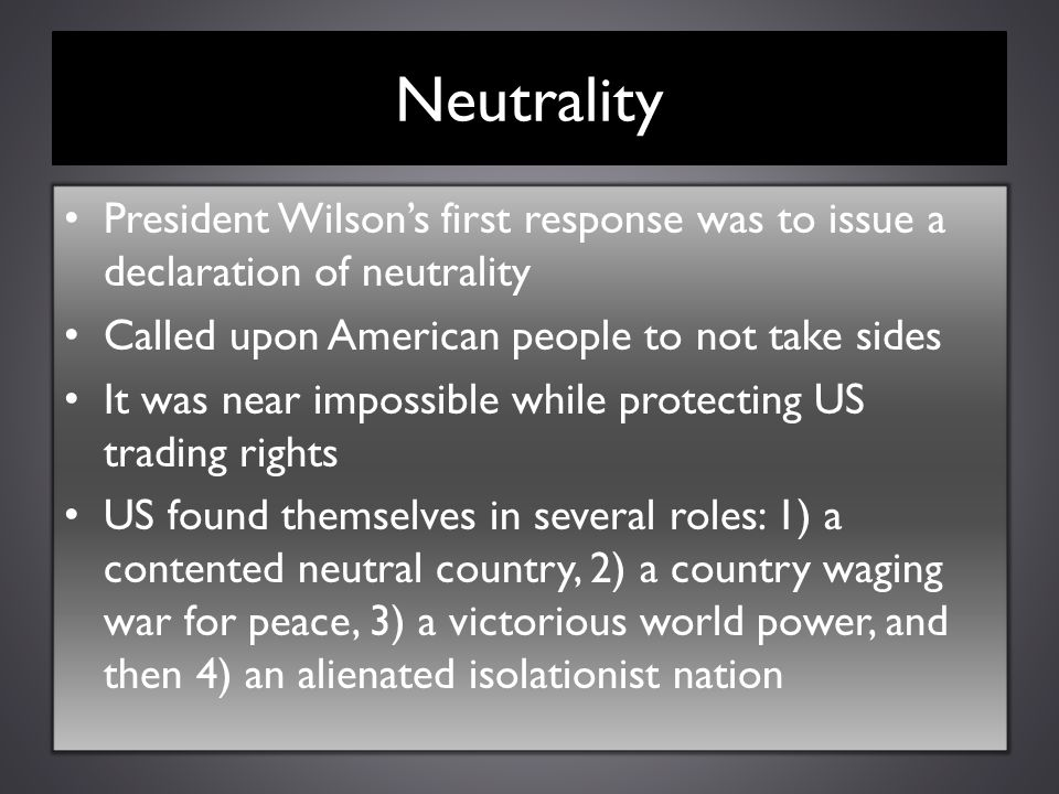 Neutrality President Wilson's first response was to issue a declaration of neutrality. Called upon American people to not take sides.
