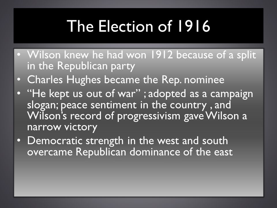 The Election of 1916 Wilson knew he had won 1912 because of a split in the Republican party. Charles Hughes became the Rep. nominee.