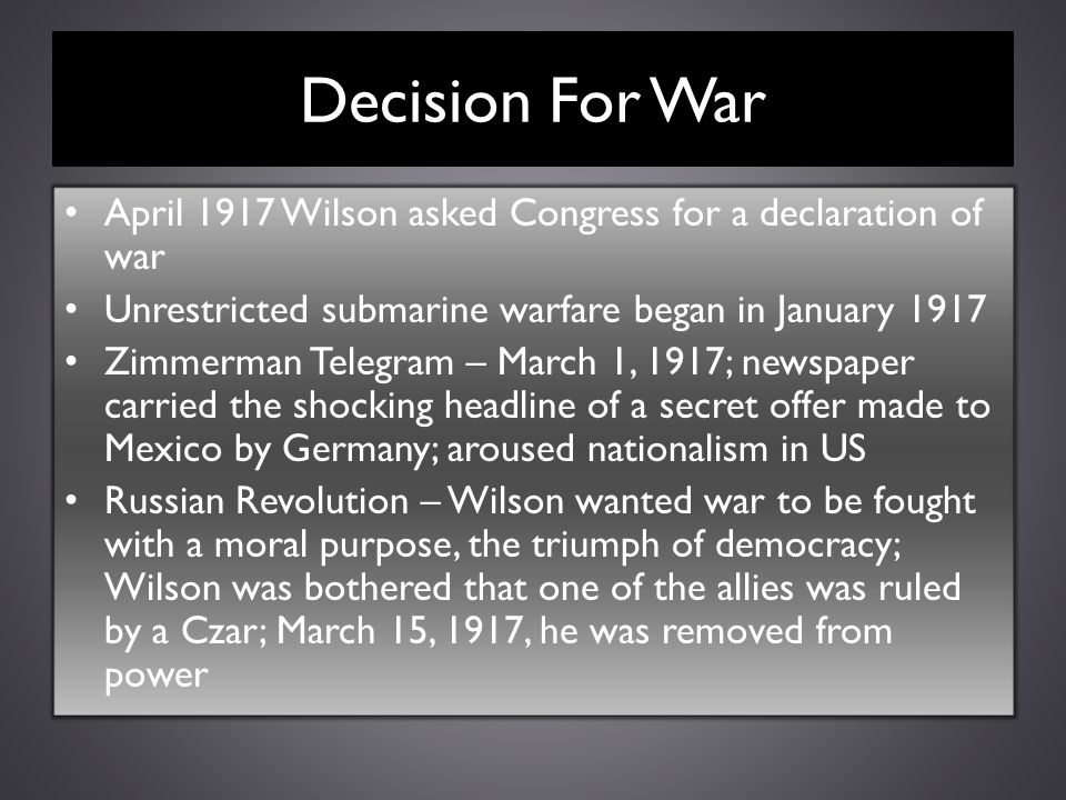 Decision For War April 1917 Wilson asked Congress for a declaration of war. Unrestricted submarine warfare began in January 1917.