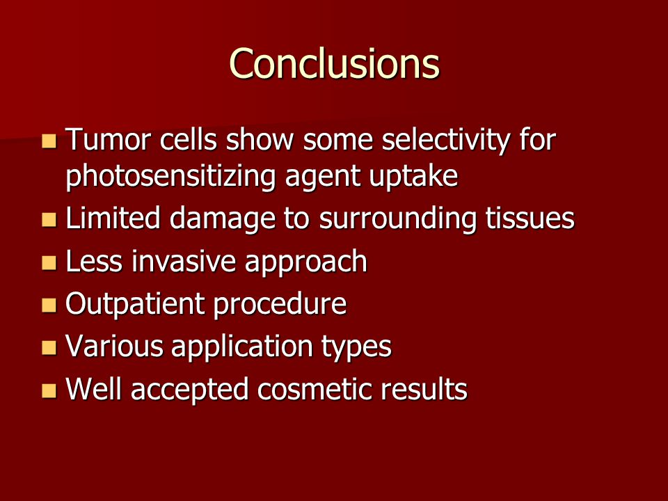 Conclusions Tumor cells show some selectivity for photosensitizing agent uptake. Limited damage to surrounding tissues.