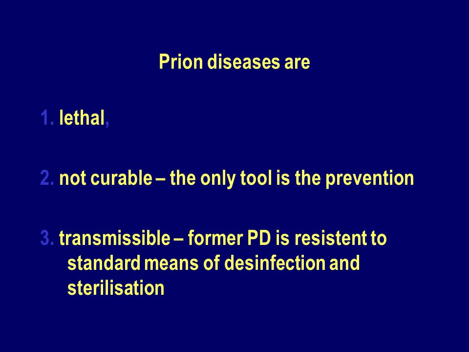 Prion diseases are 1. lethal, 2. not curable – the only tool is the prevention.