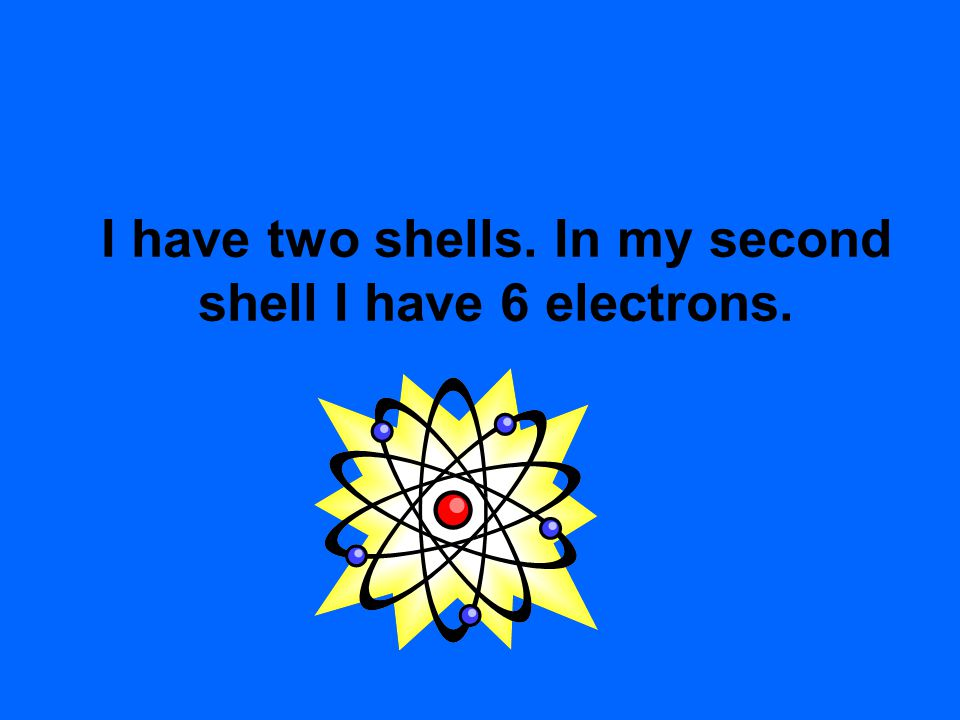 I have two shells. In my second shell I have 6 electrons.