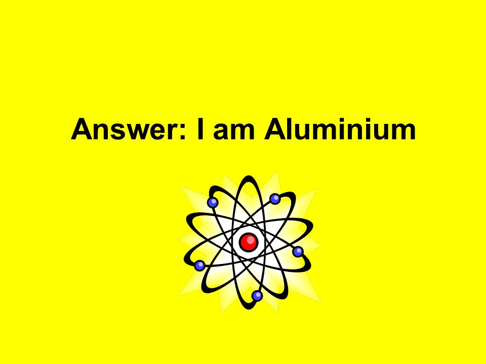 Answer: I am Aluminium