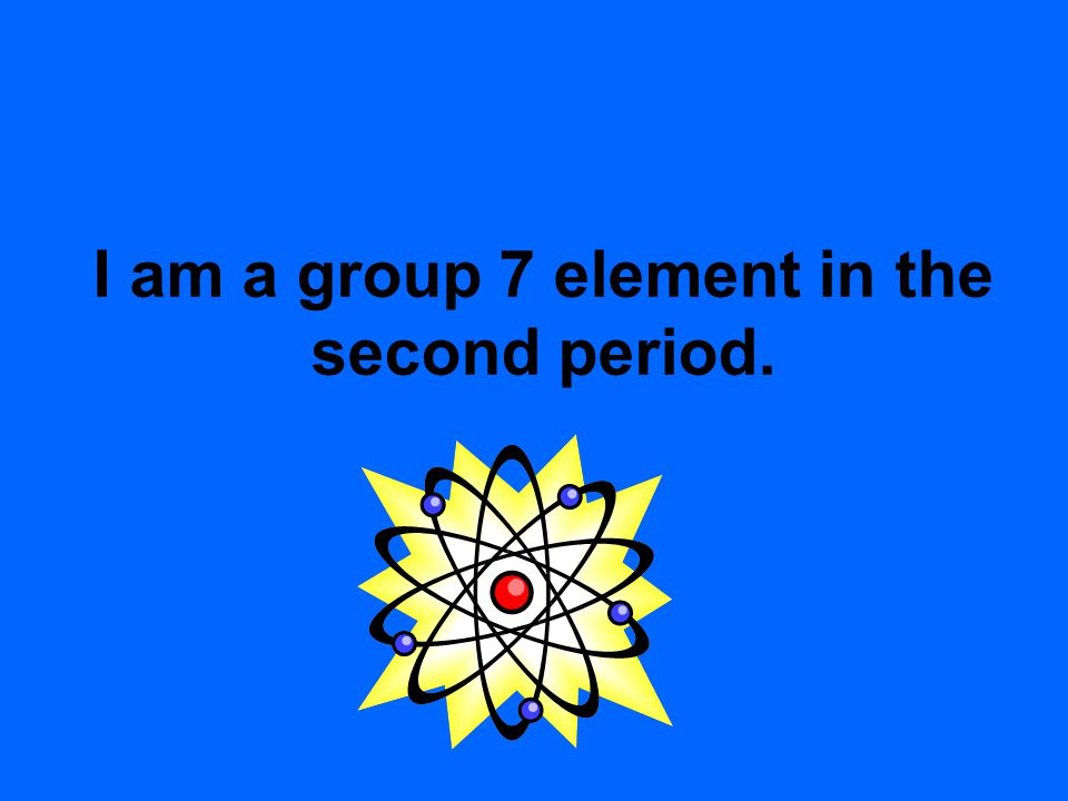 I am a group 7 element in the second period.