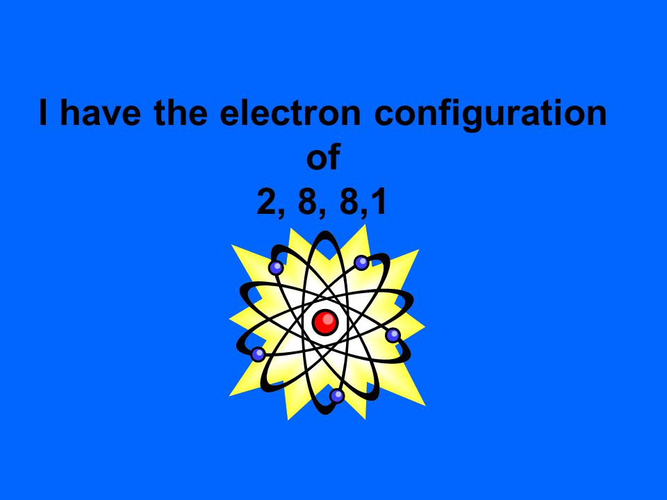 I have the electron configuration of 2, 8, 8,1