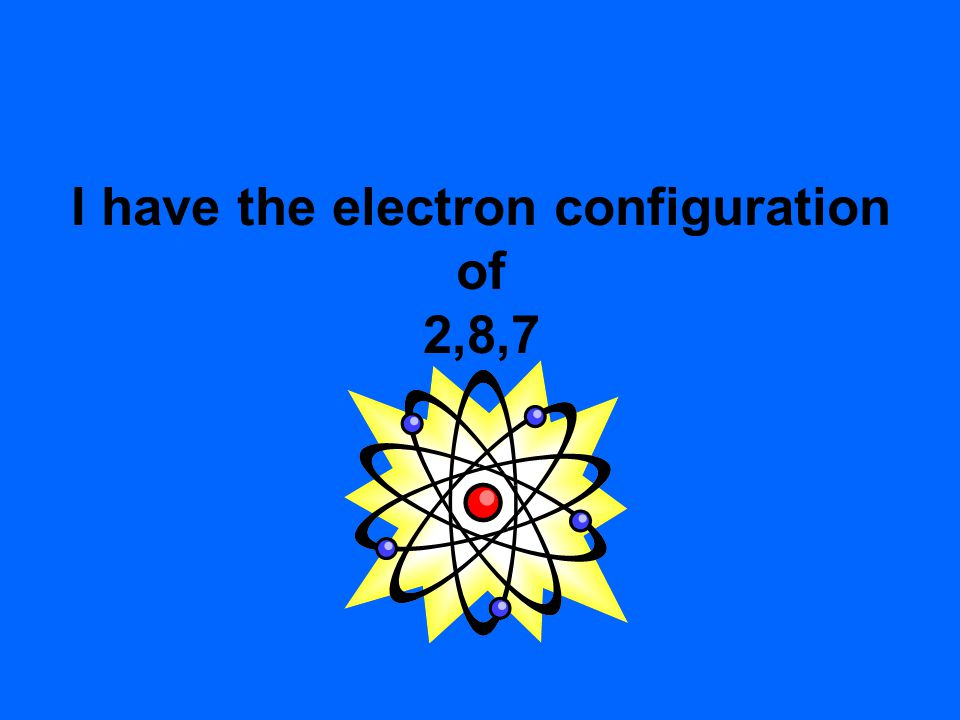 I have the electron configuration of 2,8,7