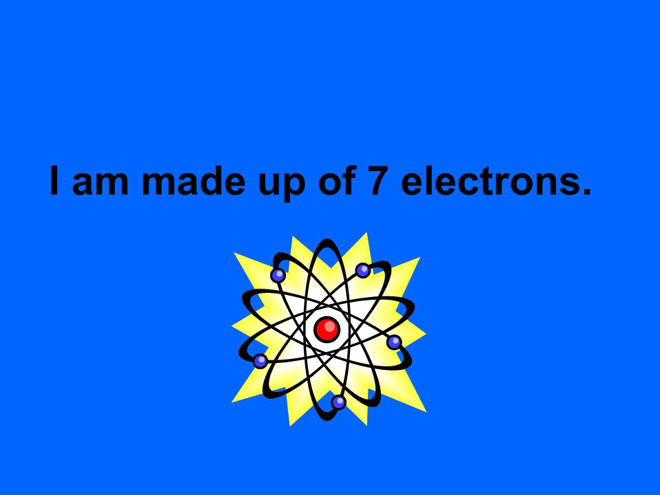 I am made up of 7 electrons.
