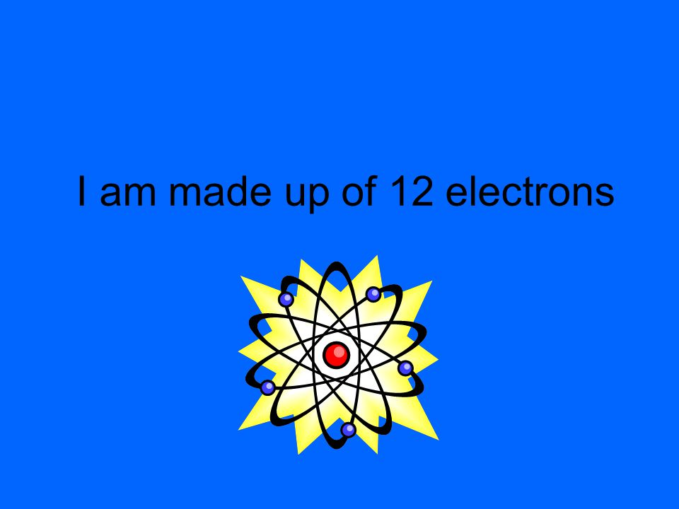 I am made up of 12 electrons