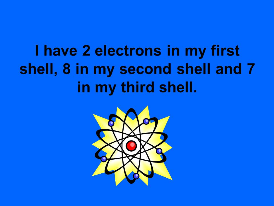 I have 2 electrons in my first shell, 8 in my second shell and 7 in my third shell.