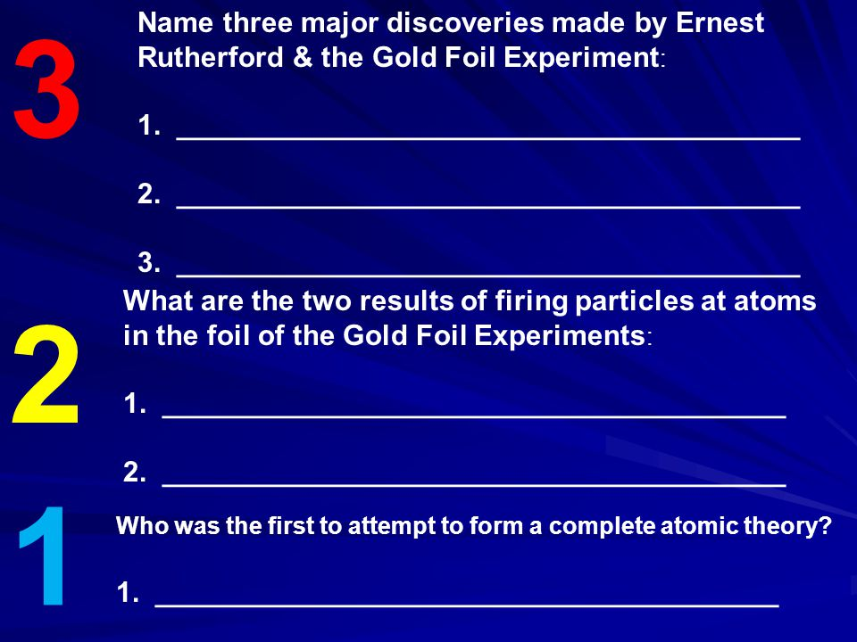 3 Name three major discoveries made by Ernest Rutherford & the Gold Foil Experiment: 1. _______________________________________.