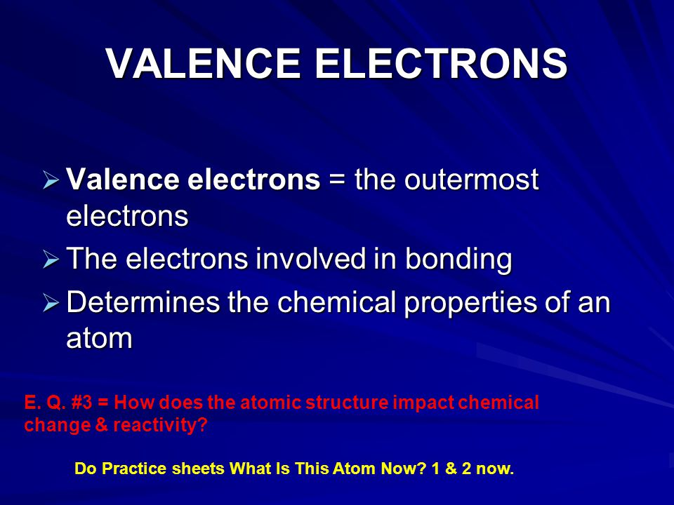 VALENCE ELECTRONS Valence electrons = the outermost electrons