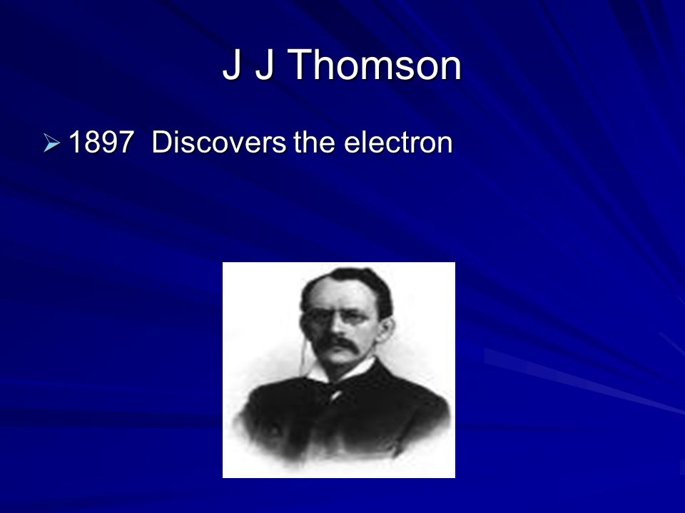 J J Thomson 1897 Discovers the electron