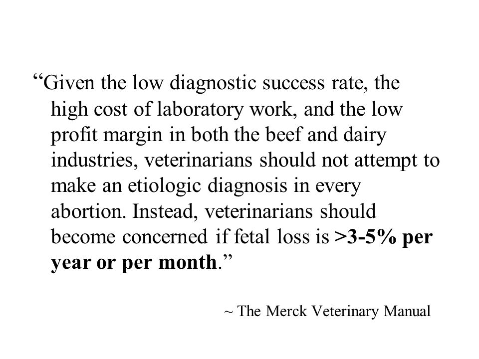 Given the low diagnostic success rate, the high cost of laboratory work, and the low profit margin in both the beef and dairy industries, veterinarians should not attempt to make an etiologic diagnosis in every abortion. Instead, veterinarians should become concerned if fetal loss is >3-5% per year or per month.