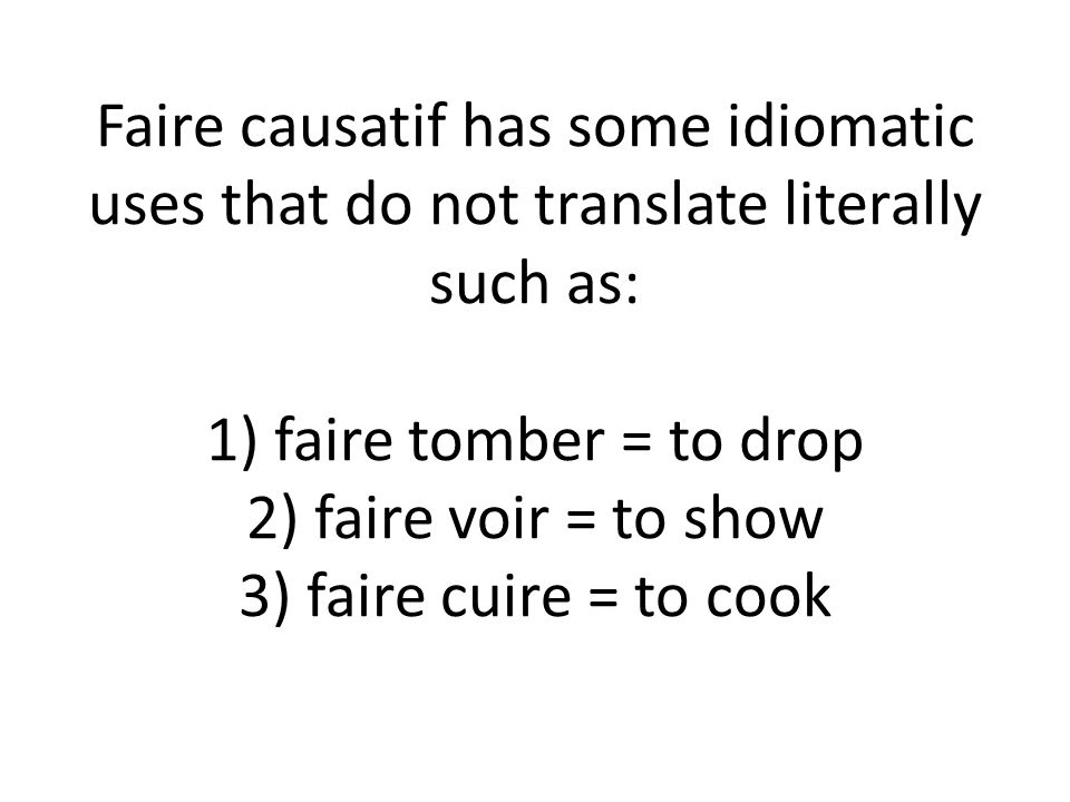 Faire causatif has some idiomatic uses that do not translate literally such as: 1) faire tomber = to drop 2) faire voir = to show 3) faire cuire = to cook
